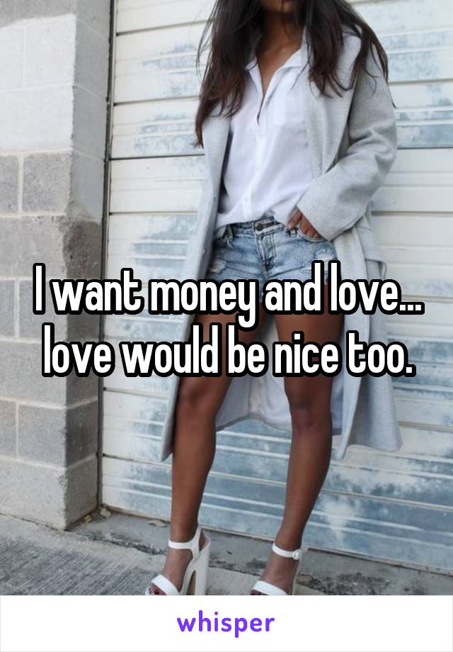 I want money and love... love would be nice too.