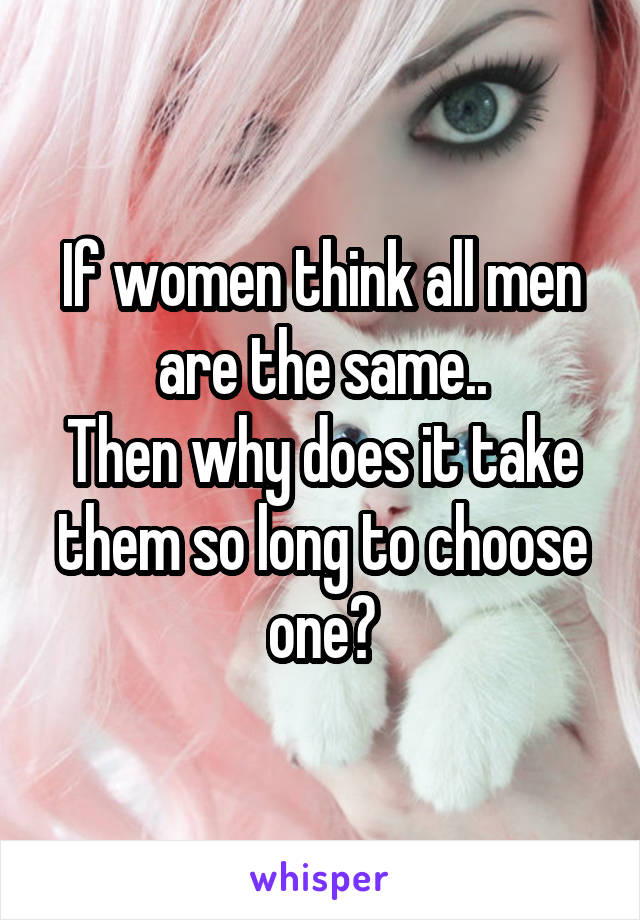 If women think all men are the same.. Then why does it take them so long to choose one?