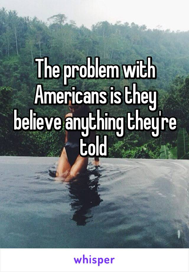 The problem with Americans is they believe anything they're told