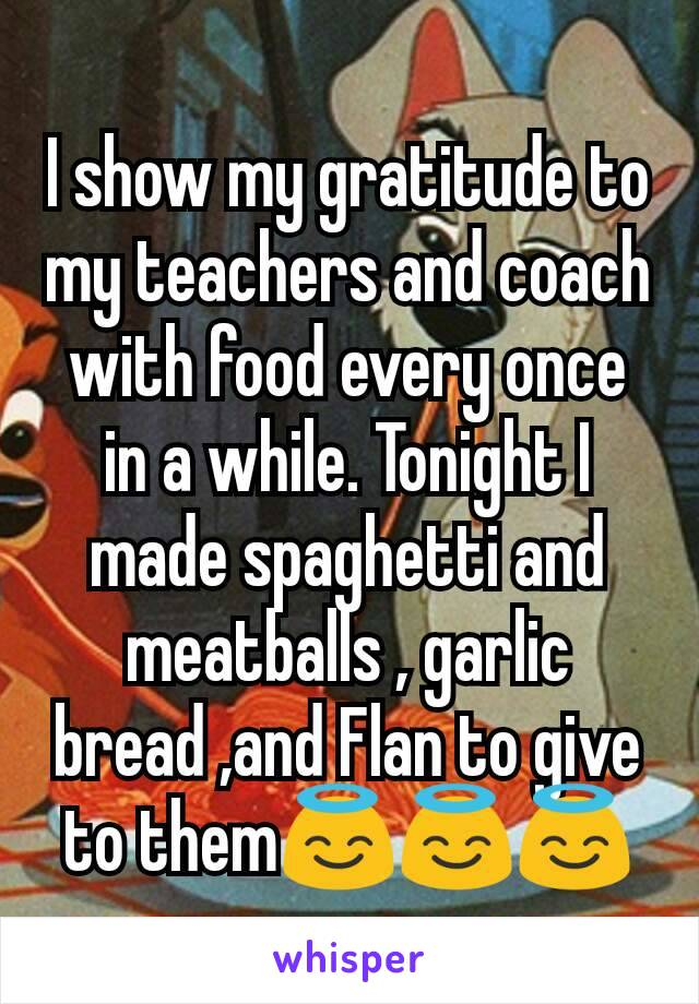 I show my gratitude to my teachers and coach with food every once in a while. Tonight I made spaghetti and meatballs , garlic bread ,and Flan to give to them😇😇😇