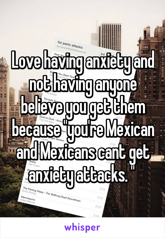 """Love having anxiety and not having anyone believe you get them because """"you're Mexican and Mexicans cant get anxiety attacks. """""""