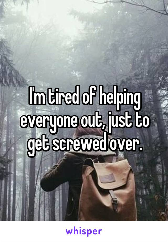 I'm tired of helping everyone out, just to get screwed over.