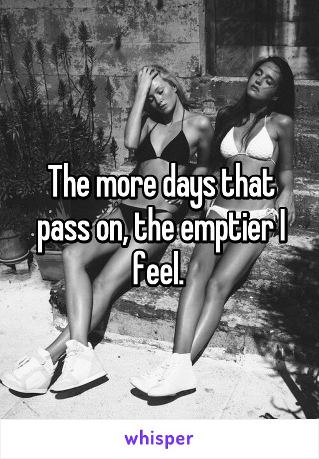The more days that pass on, the emptier I feel.