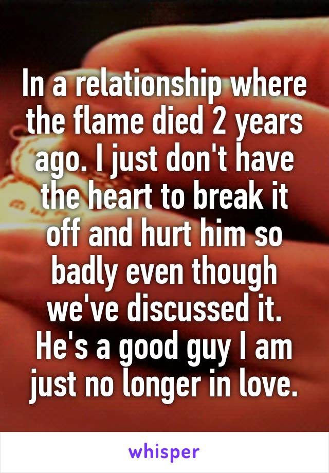 In a relationship where the flame died 2 years ago. I just don't have the heart to break it off and hurt him so badly even though we've discussed it. He's a good guy I am just no longer in love.