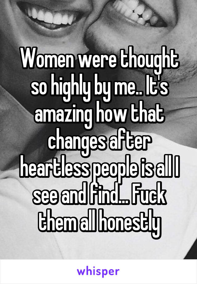 Women were thought so highly by me.. It's amazing how that changes after heartless people is all I see and find... Fuck them all honestly
