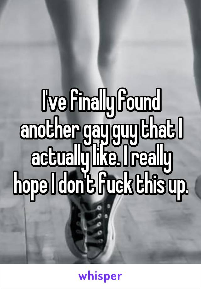 I've finally found another gay guy that I actually like. I really hope I don't fuck this up.