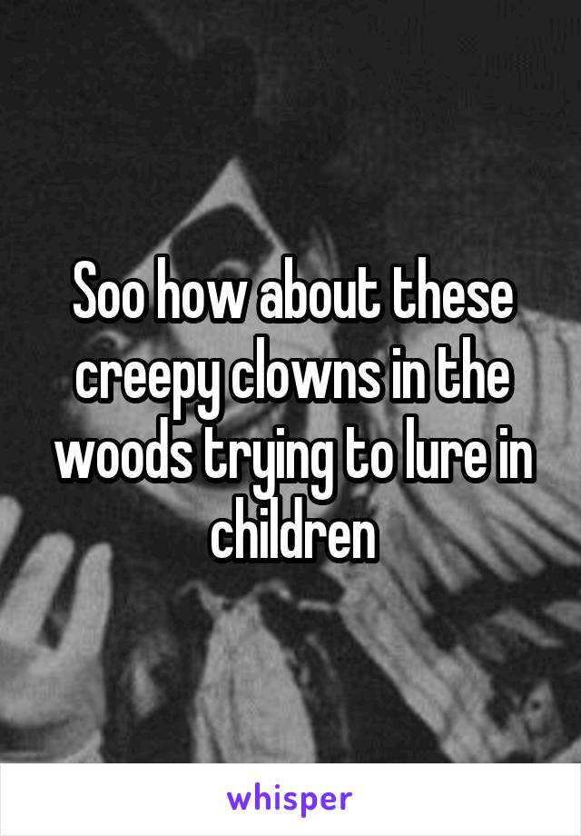 Soo how about these creepy clowns in the woods trying to lure in children
