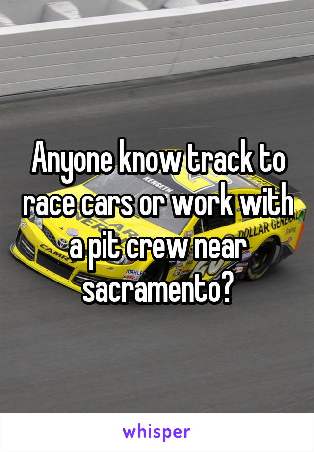 Anyone know track to race cars or work with a pit crew near sacramento?