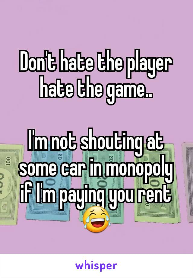 Don't hate the player hate the game..  I'm not shouting at some car in monopoly if I'm paying you rent 😂