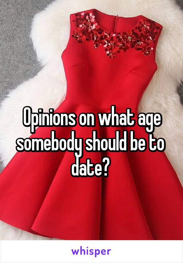 Opinions on what age somebody should be to  date?