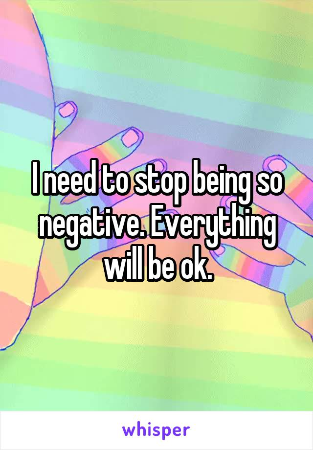 I need to stop being so negative. Everything will be ok.
