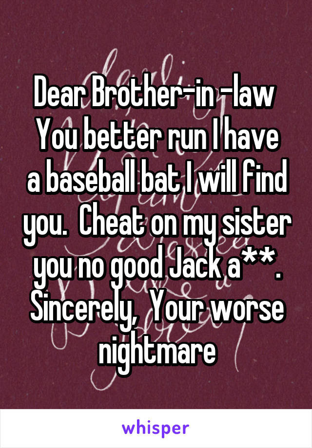 Dear Brother-in -law  You better run I have a baseball bat I will find you.  Cheat on my sister you no good Jack a**. Sincerely,  Your worse nightmare