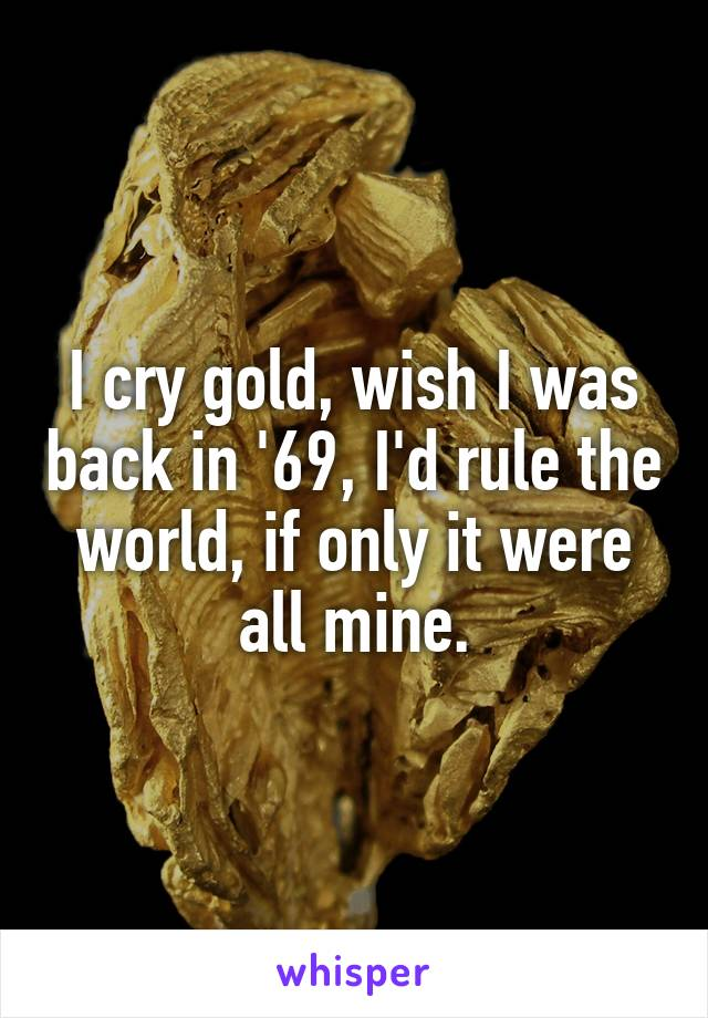I cry gold, wish I was back in '69, I'd rule the world, if only it were all mine.