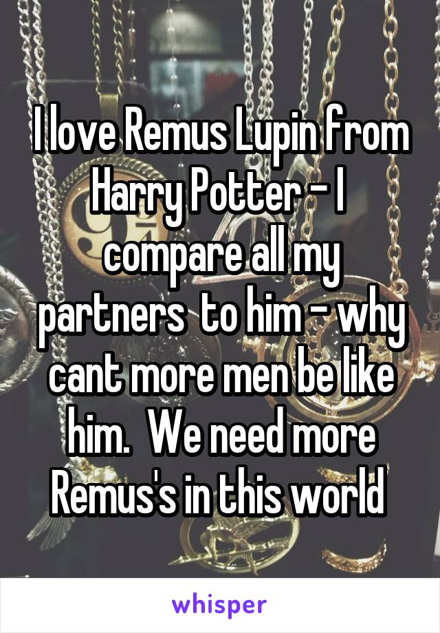 I love Remus Lupin from Harry Potter - I  compare all my partners  to him - why cant more men be like him.  We need more Remus's in this world