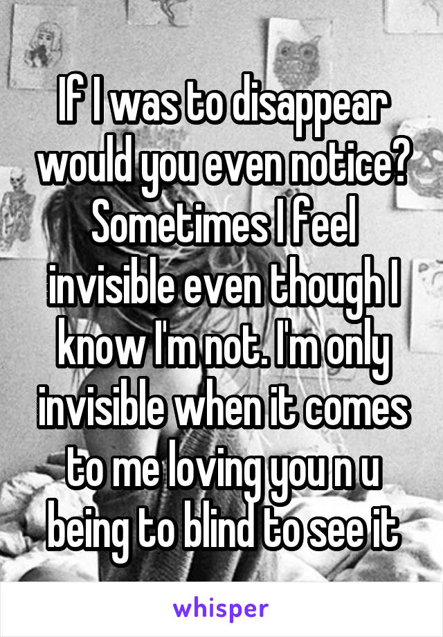 If I was to disappear would you even notice? Sometimes I feel invisible even though I know I'm not. I'm only invisible when it comes to me loving you n u being to blind to see it