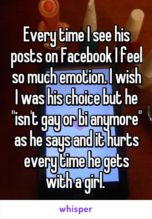 """Every time I see his posts on Facebook I feel so much emotion. I wish I was his choice but he """"isn't gay or bi anymore"""" as he says and it hurts every time he gets with a girl."""