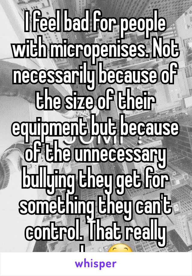 I feel bad for people with micropenises. Not necessarily because of the size of their equipment but because of the unnecessary bullying they get for something they can't control. That really sucks. 😕