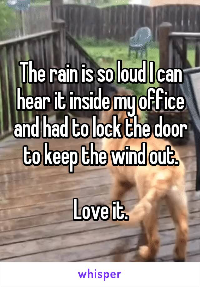 The rain is so loud I can hear it inside my office and had to lock the door to keep the wind out.  Love it.