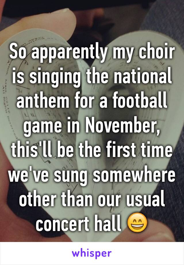 So apparently my choir is singing the national anthem for a football game in November, this'll be the first time we've sung somewhere other than our usual concert hall 😄
