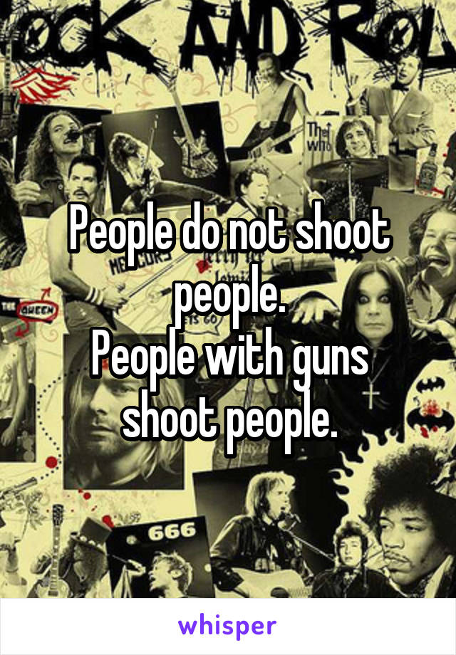 People do not shoot people. People with guns shoot people.