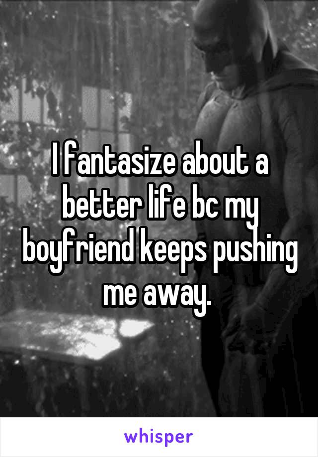 I fantasize about a better life bc my boyfriend keeps pushing me away.