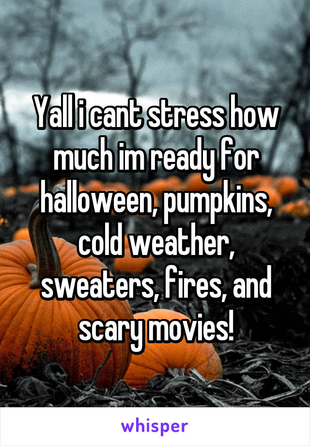 Yall i cant stress how much im ready for halloween, pumpkins, cold weather, sweaters, fires, and scary movies!
