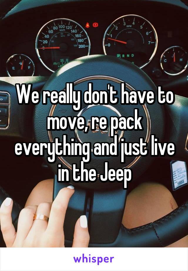 We really don't have to move, re pack everything and just live in the Jeep