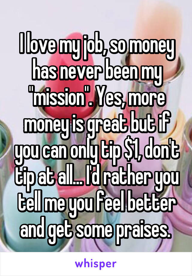 """I love my job, so money has never been my """"mission"""". Yes, more money is great but if you can only tip $1, don't tip at all... I'd rather you tell me you feel better and get some praises."""