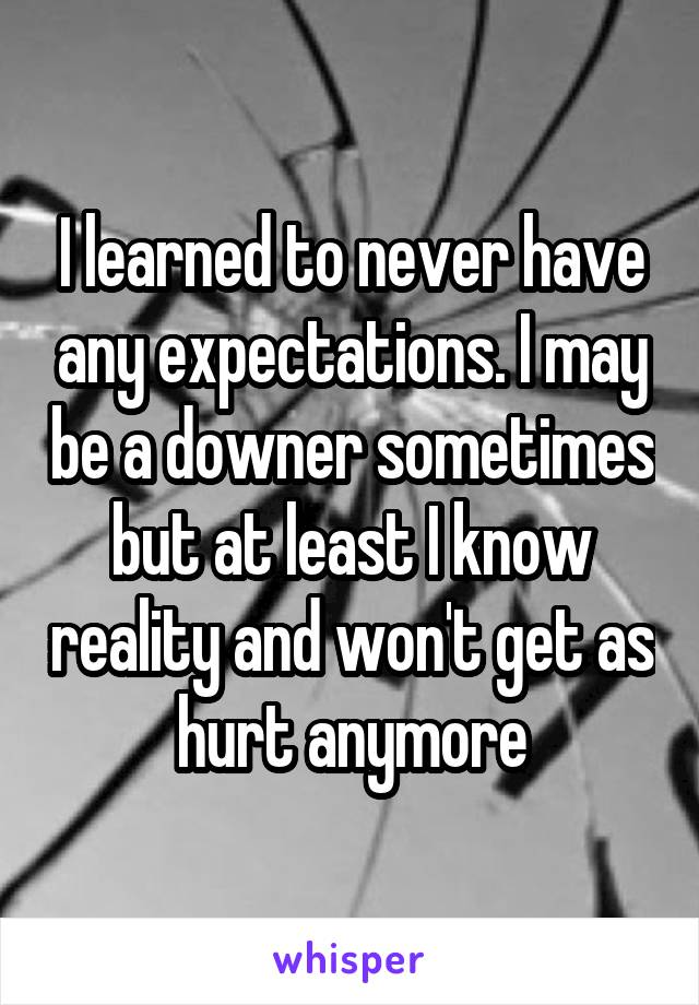 I learned to never have any expectations. I may be a downer sometimes but at least I know reality and won't get as hurt anymore