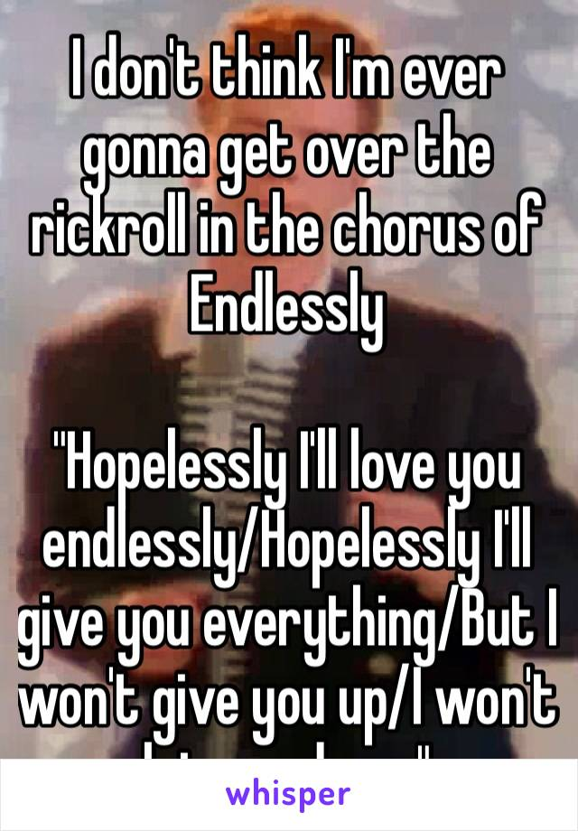 I don't think I'm ever gonna get over the rickroll in the chorus of Endlessly 