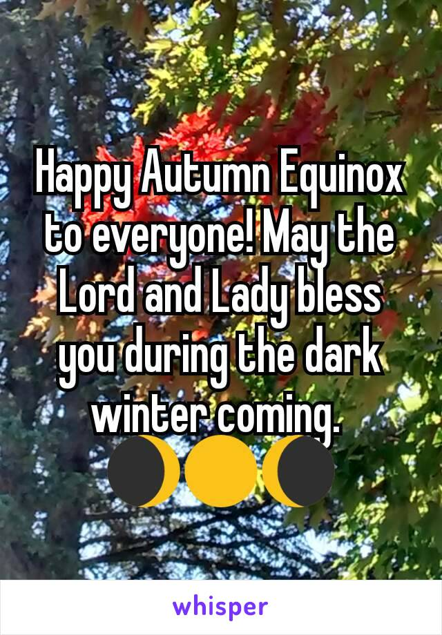 Happy Autumn Equinox to everyone! May the Lord and Lady bless you during the dark winter coming.  🌒🌕🌘