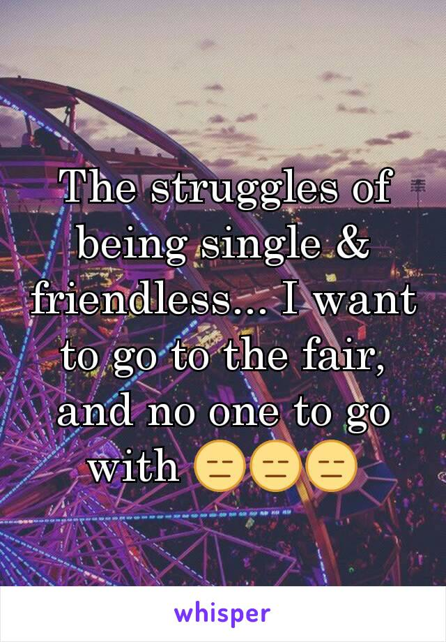 The struggles of being single & friendless... I want to go to the fair, and no one to go with 😑😑😑