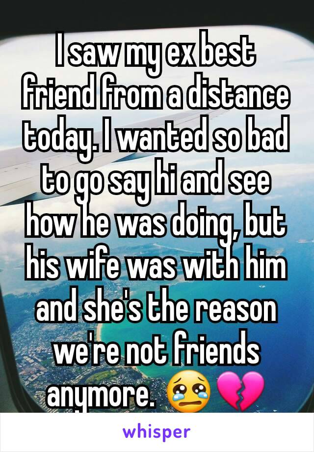 I saw my ex best friend from a distance today. I wanted so bad to go say hi and see how he was doing, but his wife was with him and she's the reason we're not friends anymore. 😢💔