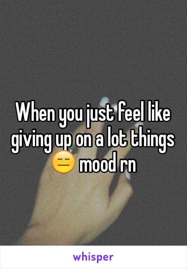 When you just feel like giving up on a lot things 😑 mood rn