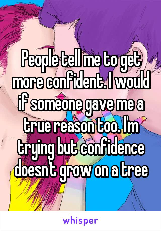 People tell me to get more confident. I would if someone gave me a true reason too. I'm trying but confidence doesn't grow on a tree