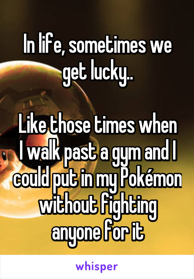 In life, sometimes we get lucky..  Like those times when I walk past a gym and I could put in my Pokémon without fighting anyone for it