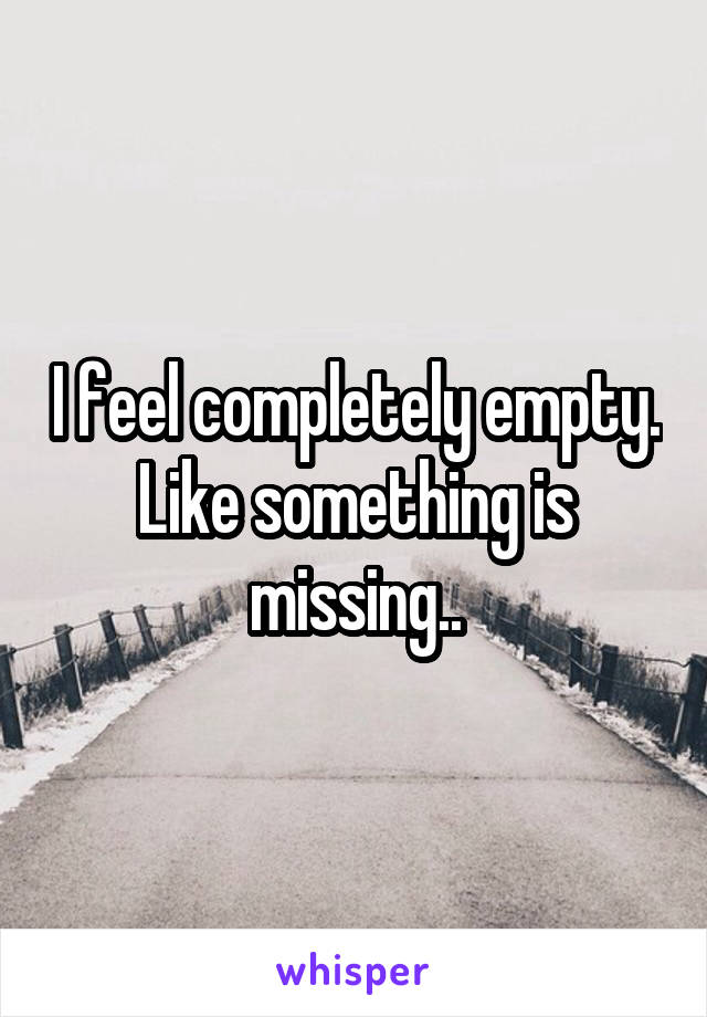 I feel completely empty. Like something is missing..