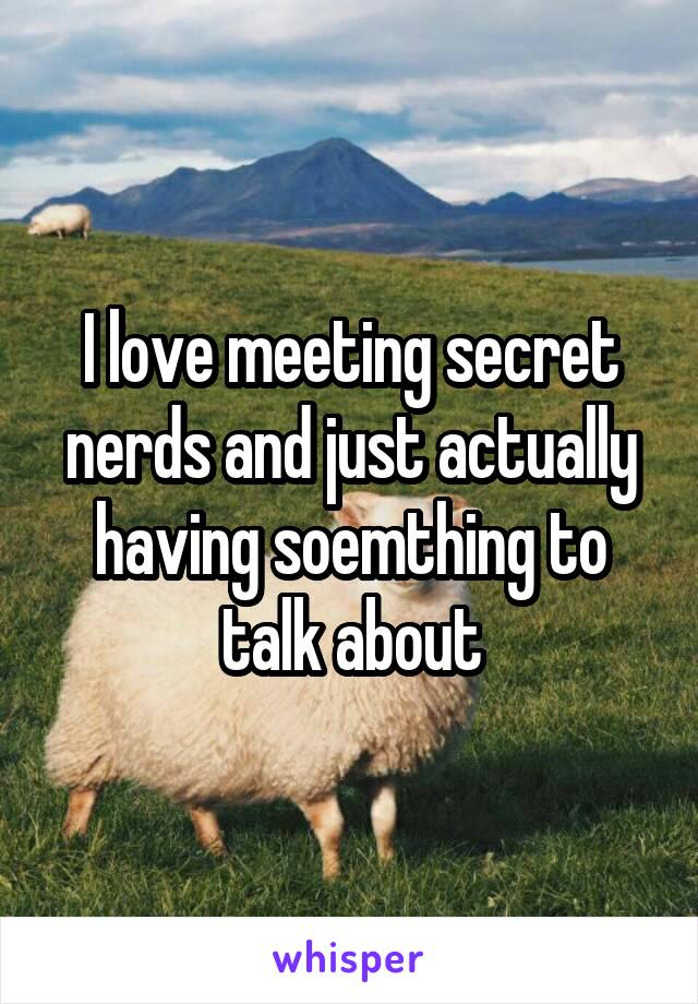 I love meeting secret nerds and just actually having soemthing to talk about