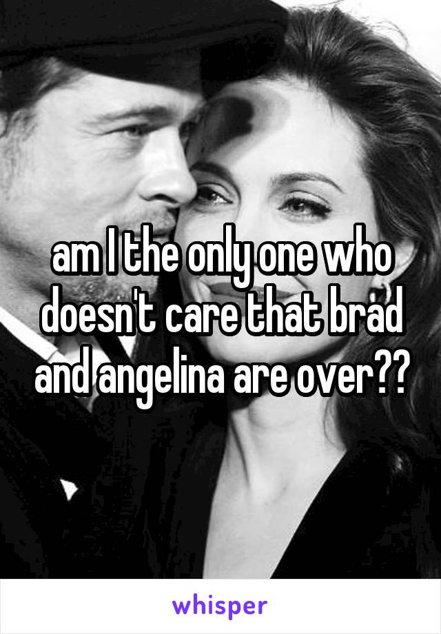 am I the only one who doesn't care that brad and angelina are over??