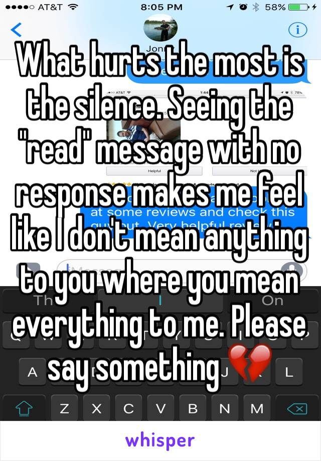 """What hurts the most is the silence. Seeing the """"read"""" message with no response makes me feel like I don't mean anything to you where you mean everything to me. Please say something 💔"""