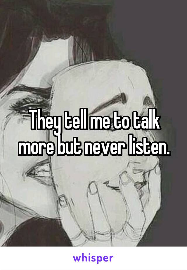 They tell me to talk more but never listen.