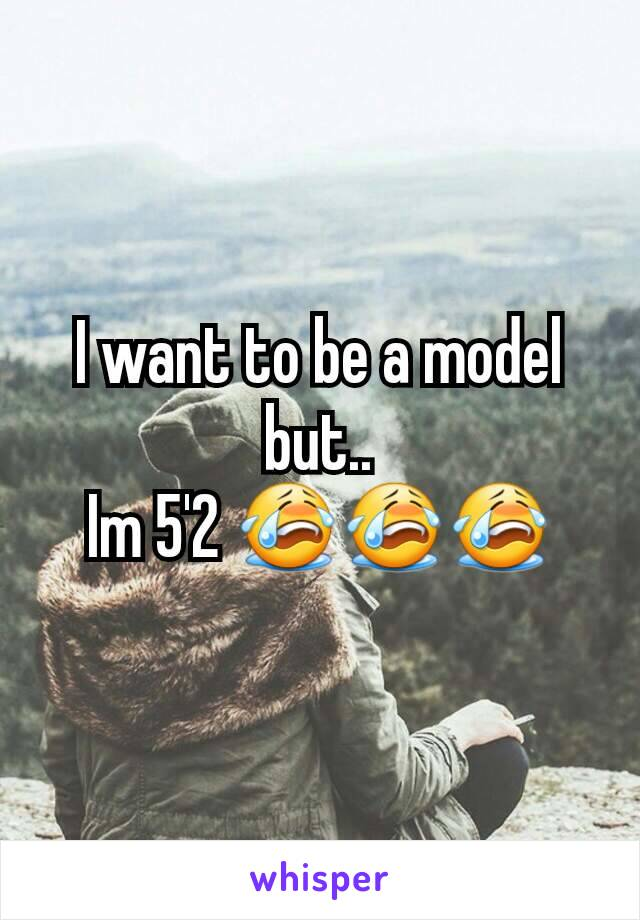 I want to be a model but.. Im 5'2 😭😭😭