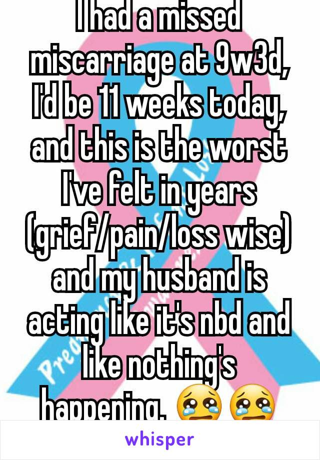 I had a missed miscarriage at 9w3d, I'd be 11 weeks today, and this is the worst I've felt in years (grief/pain/loss wise) and my husband is acting like it's nbd and like nothing's happening. 😢😢😢