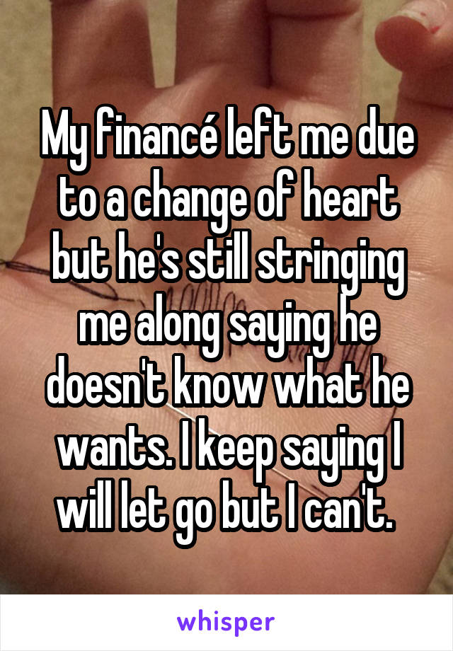 My financé left me due to a change of heart but he's still stringing me along saying he doesn't know what he wants. I keep saying I will let go but I can't.