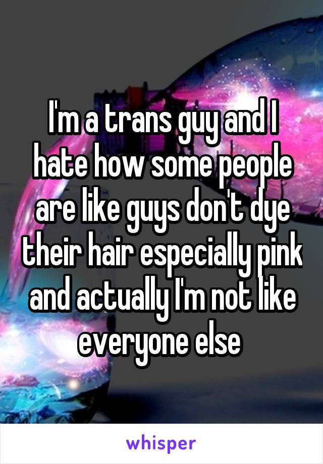 I'm a trans guy and I hate how some people are like guys don't dye their hair especially pink and actually I'm not like everyone else