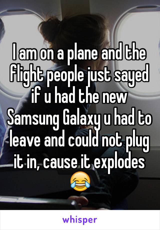 I am on a plane and the flight people just sayed if u had the new Samsung Galaxy u had to leave and could not plug it in, cause it explodes 😂