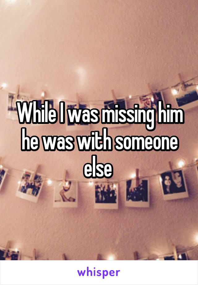While I was missing him he was with someone else