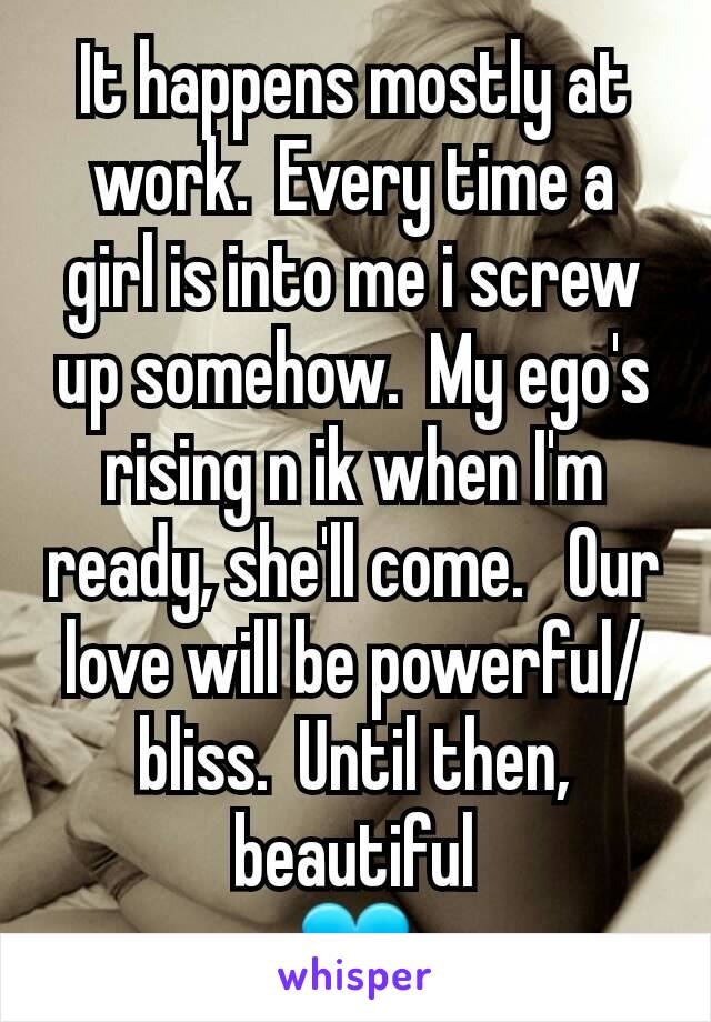 It happens mostly at work.  Every time a girl is into me i screw up somehow.  My ego's rising n ik when I'm ready, she'll come.   Our love will be powerful/bliss.  Until then, beautiful 💙