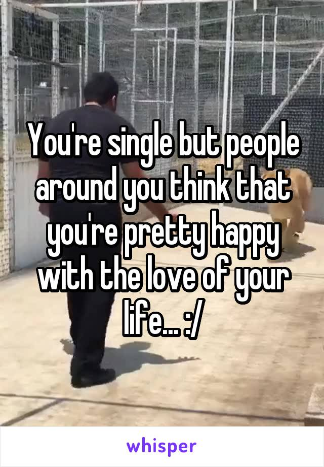 You're single but people around you think that you're pretty happy with the love of your life... :/