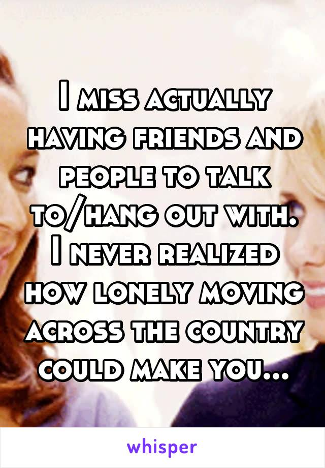 I miss actually having friends and people to talk to/hang out with. I never realized how lonely moving across the country could make you...